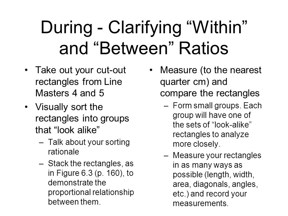 During - Clarifying Within and Between Ratios Take out your cut-out rectangles from Line Masters 4 and 5 Visually sort the rectangles into groups that look alike –Talk about your sorting rationale –Stack the rectangles, as in Figure 6.3 (p.