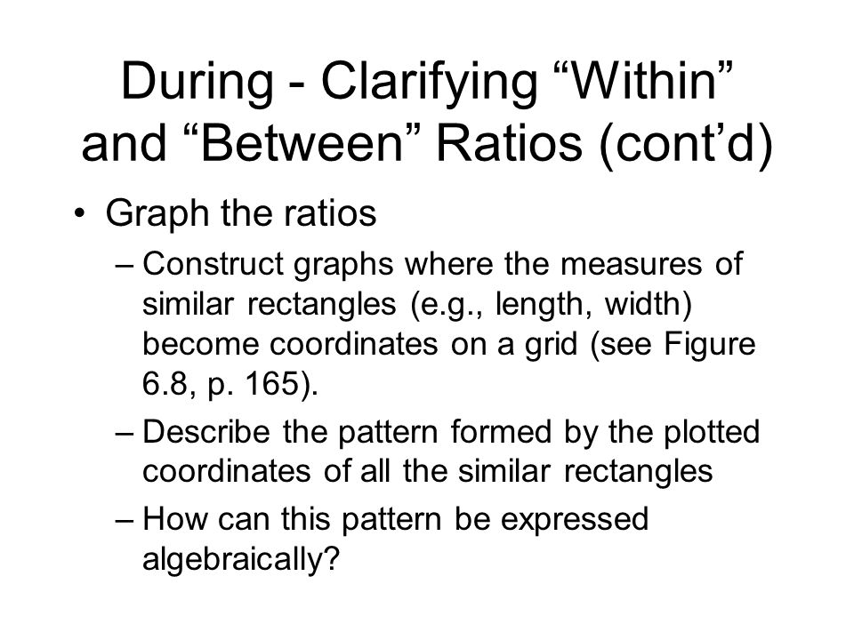 During - Clarifying Within and Between Ratios (contd) Graph the ratios –Construct graphs where the measures of similar rectangles (e.g., length, width) become coordinates on a grid (see Figure 6.8, p.