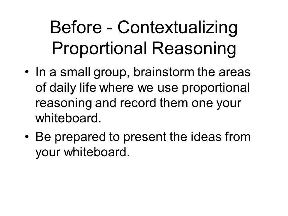 Before - Contextualizing Proportional Reasoning In a small group, brainstorm the areas of daily life where we use proportional reasoning and record them one your whiteboard.