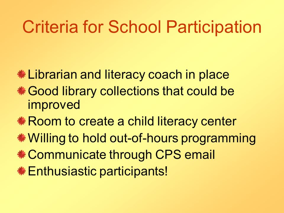 Criteria for School Participation Librarian and literacy coach in place Good library collections that could be improved Room to create a child literacy center Willing to hold out-of-hours programming Communicate through CPS  Enthusiastic participants!