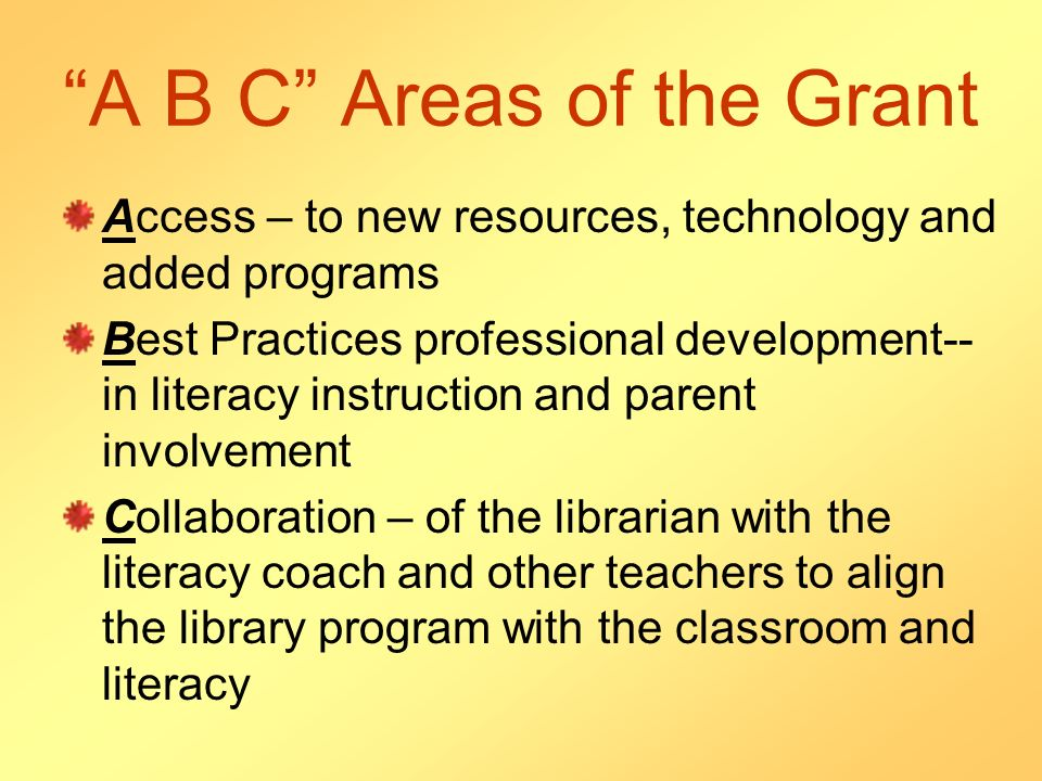 A B C Areas of the Grant Access – to new resources, technology and added programs Best Practices professional development-- in literacy instruction and parent involvement Collaboration – of the librarian with the literacy coach and other teachers to align the library program with the classroom and literacy
