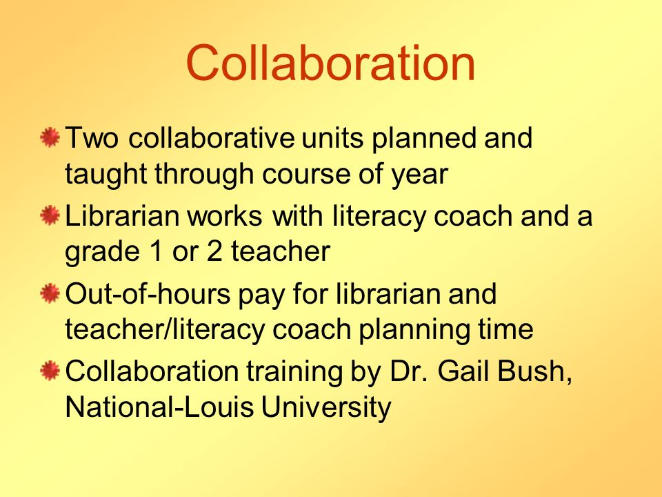 Collaboration Two collaborative units planned and taught through course of year Librarian works with literacy coach and a grade 1 or 2 teacher Out-of-hours pay for librarian and teacher/literacy coach planning time Collaboration training by Dr.