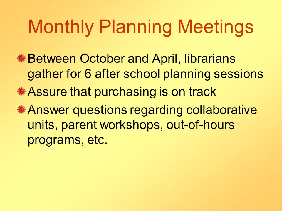 Monthly Planning Meetings Between October and April, librarians gather for 6 after school planning sessions Assure that purchasing is on track Answer questions regarding collaborative units, parent workshops, out-of-hours programs, etc.