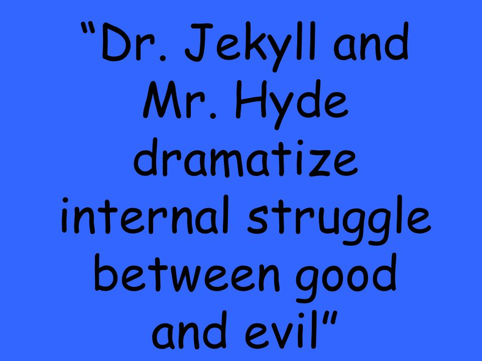 Dr. Jekyll and Mr. Hyde dramatize internal struggle between good and evil