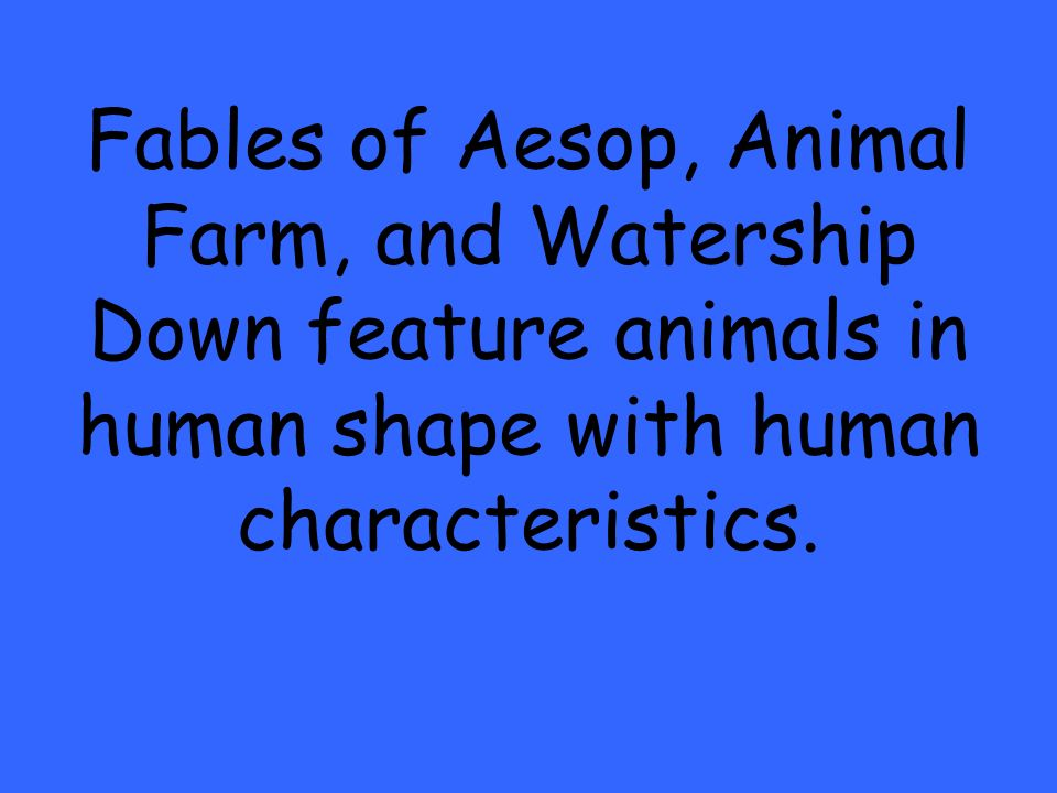 Fables of Aesop, Animal Farm, and Watership Down feature animals in human shape with human characteristics.