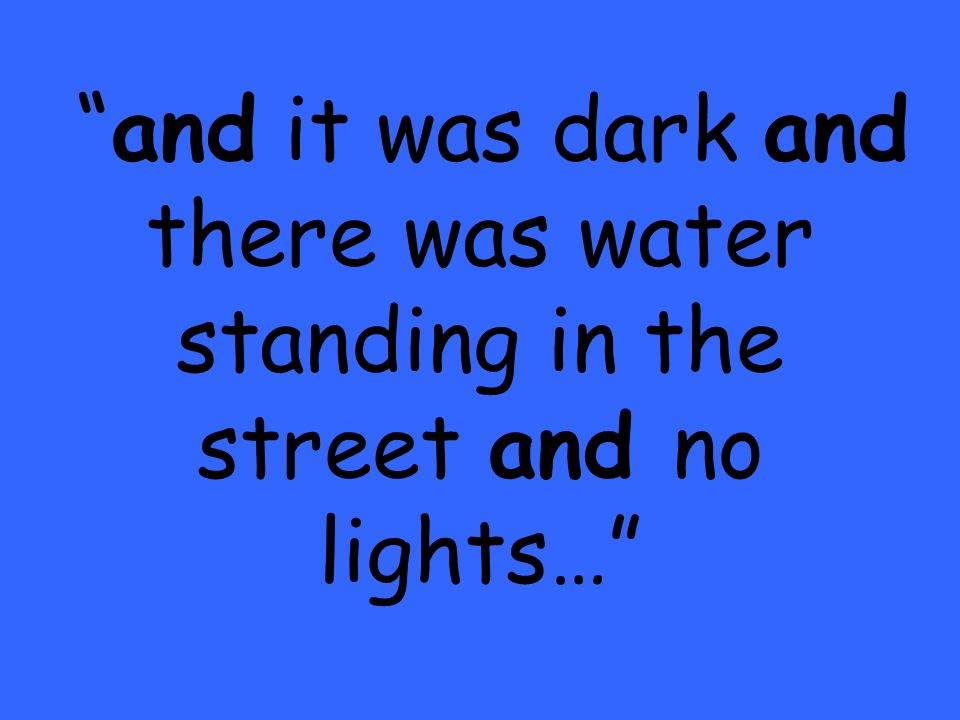 and it was dark and there was water standing in the street and no lights…
