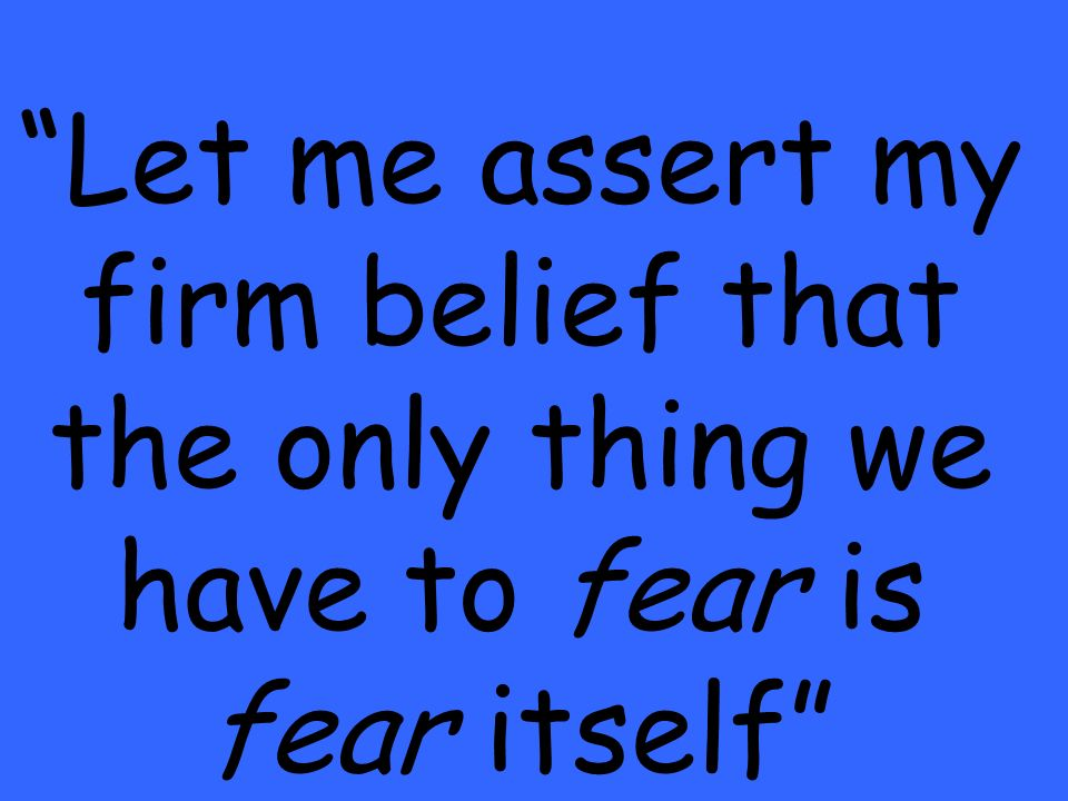 Let me assert my firm belief that the only thing we have to fear is fear itself