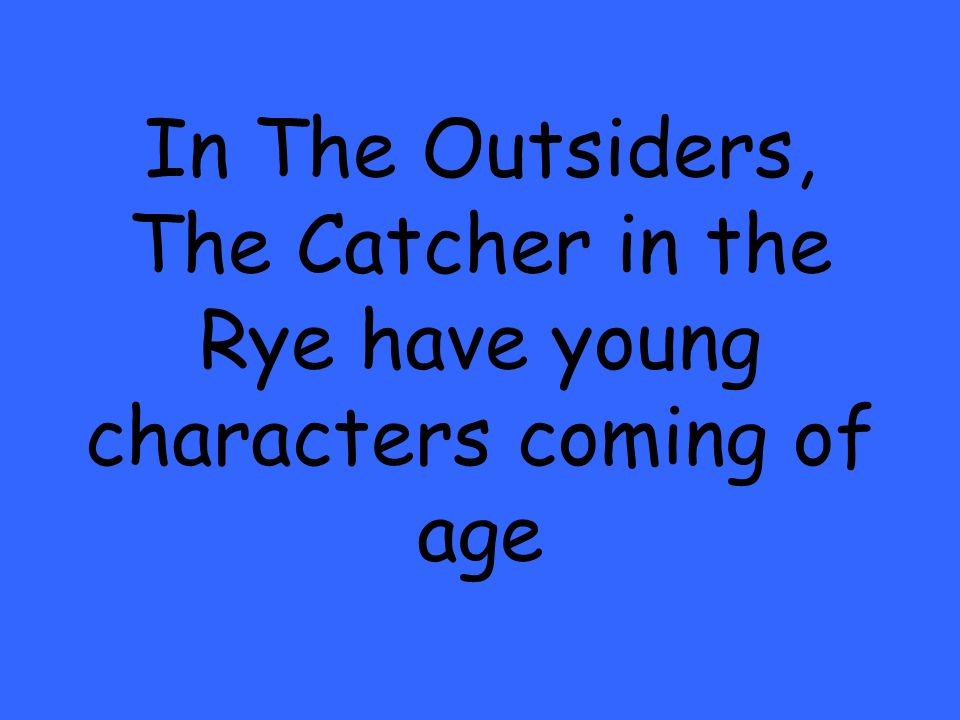 In The Outsiders, The Catcher in the Rye have young characters coming of age