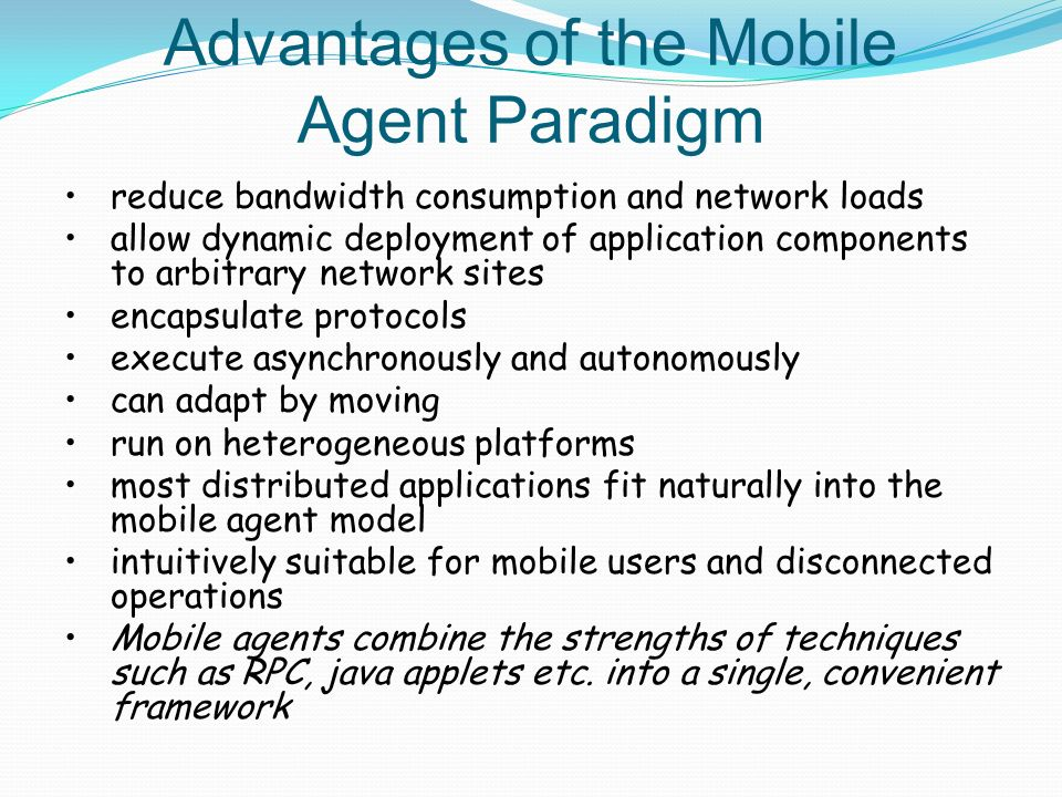 Advantages of the Mobile Agent Paradigm reduce bandwidth consumption and network loads allow dynamic deployment of application components to arbitrary network sites encapsulate protocols execute asynchronously and autonomously can adapt by moving run on heterogeneous platforms most distributed applications fit naturally into the mobile agent model intuitively suitable for mobile users and disconnected operations Mobile agents combine the strengths of techniques such as RPC, java applets etc.