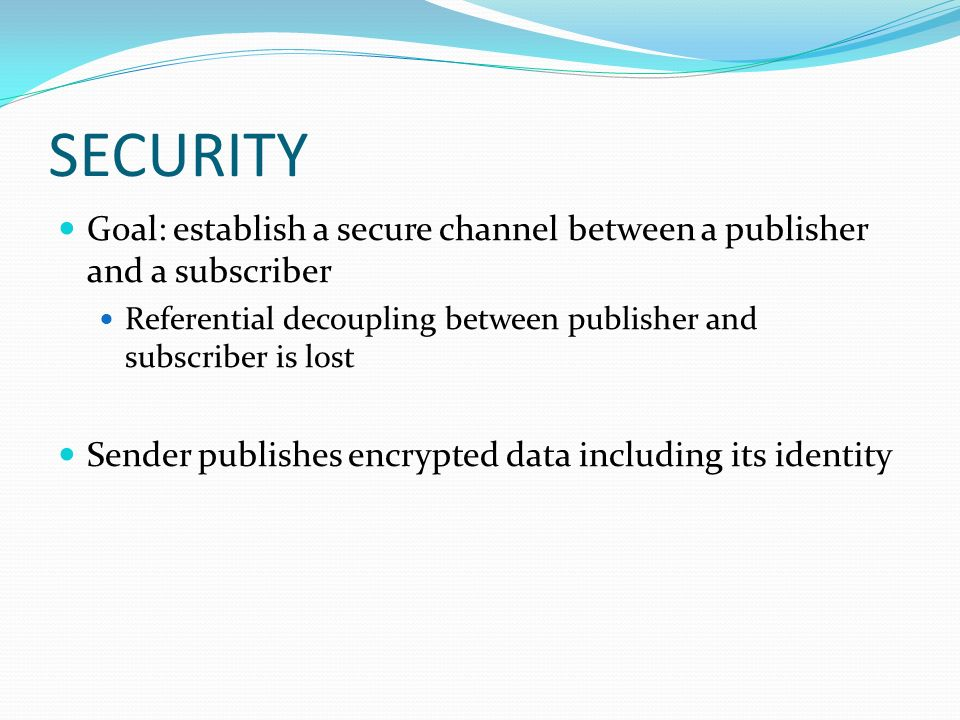 SECURITY Goal: establish a secure channel between a publisher and a subscriber Referential decoupling between publisher and subscriber is lost Sender publishes encrypted data including its identity