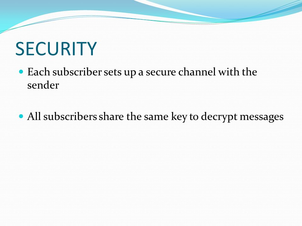 SECURITY Each subscriber sets up a secure channel with the sender All subscribers share the same key to decrypt messages