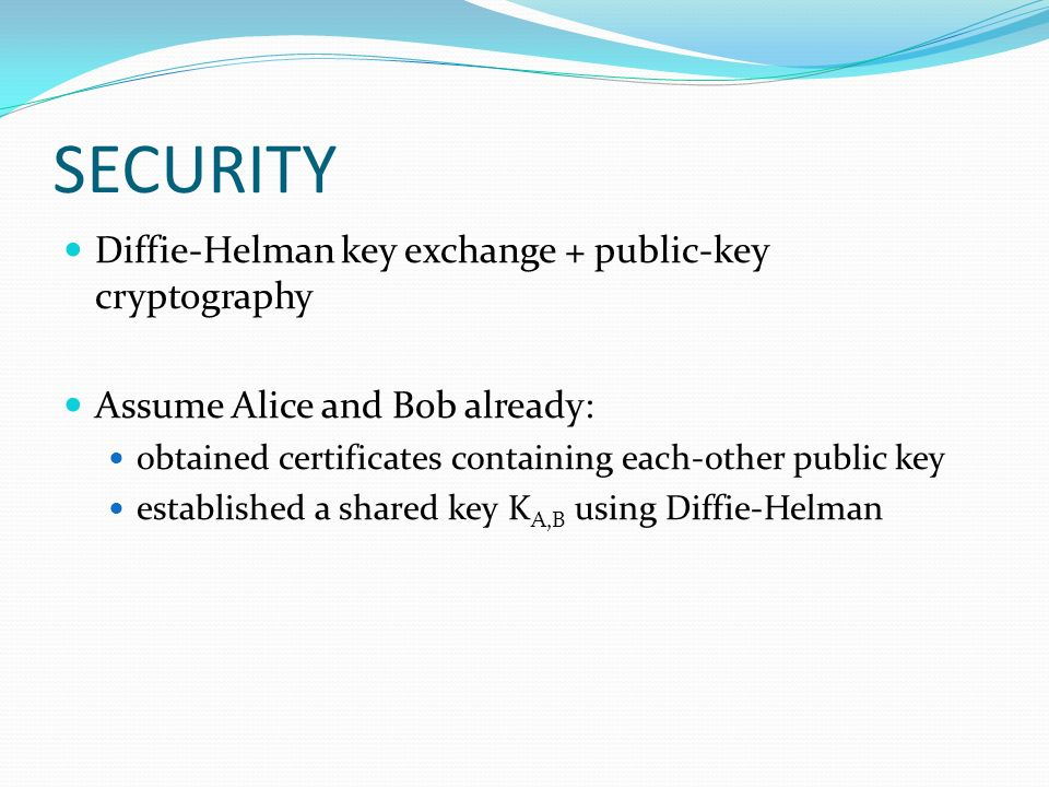 SECURITY Diffie-Helman key exchange + public-key cryptography Assume Alice and Bob already: obtained certificates containing each-other public key established a shared key K A,B using Diffie-Helman