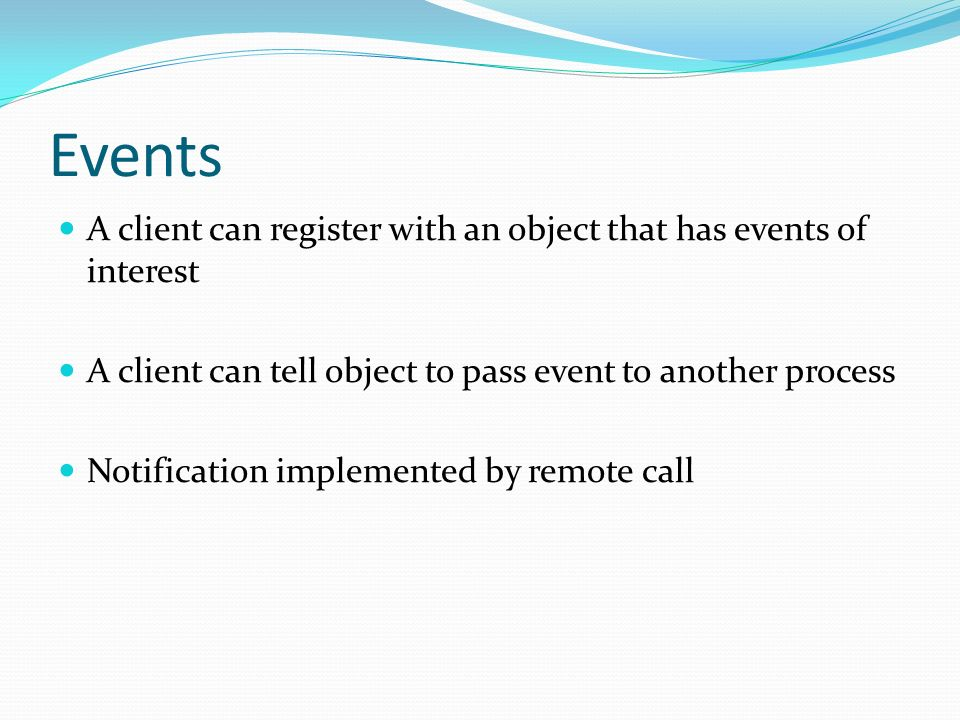 Events A client can register with an object that has events of interest A client can tell object to pass event to another process Notification implemented by remote call