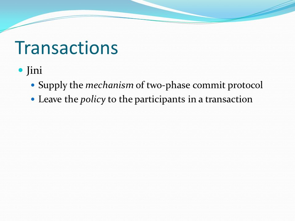 Transactions Jini Supply the mechanism of two-phase commit protocol Leave the policy to the participants in a transaction