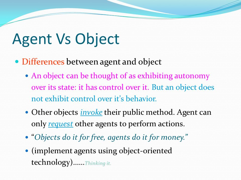 Agent Vs Object Differences between agent and object An object can be thought of as exhibiting autonomy over its state: it has control over it.