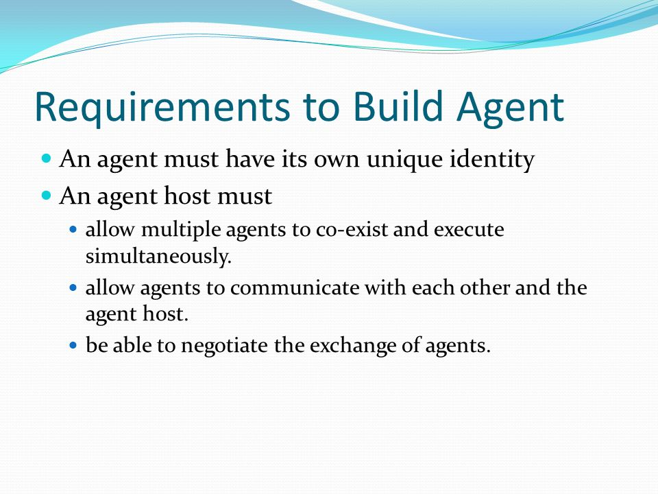 Requirements to Build Agent An agent must have its own unique identity An agent host must allow multiple agents to co-exist and execute simultaneously.