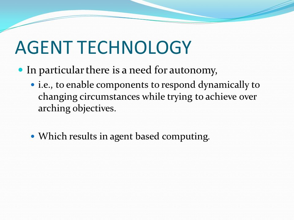 AGENT TECHNOLOGY In particular there is a need for autonomy, i.e., to enable components to respond dynamically to changing circumstances while trying to achieve over arching objectives.