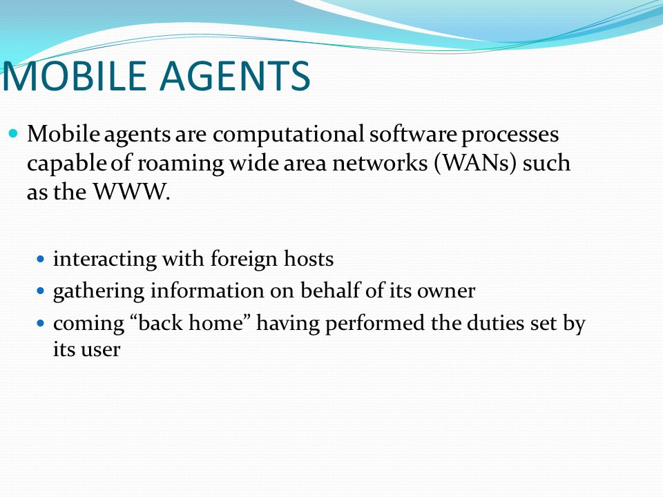 MOBILE AGENTS Mobile agents are computational software processes capable of roaming wide area networks (WANs) such as the WWW.