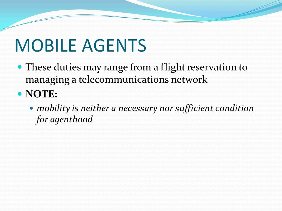 MOBILE AGENTS These duties may range from a flight reservation to managing a telecommunications network NOTE: mobility is neither a necessary nor sufficient condition for agenthood