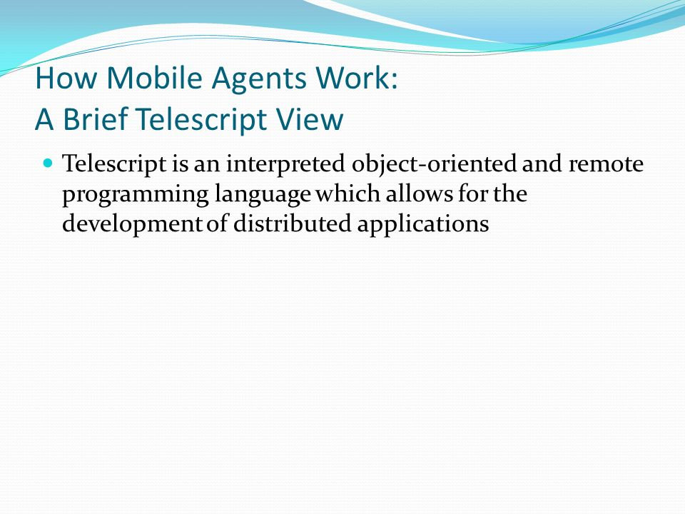 How Mobile Agents Work: A Brief Telescript View Telescript is an interpreted object-oriented and remote programming language which allows for the development of distributed applications