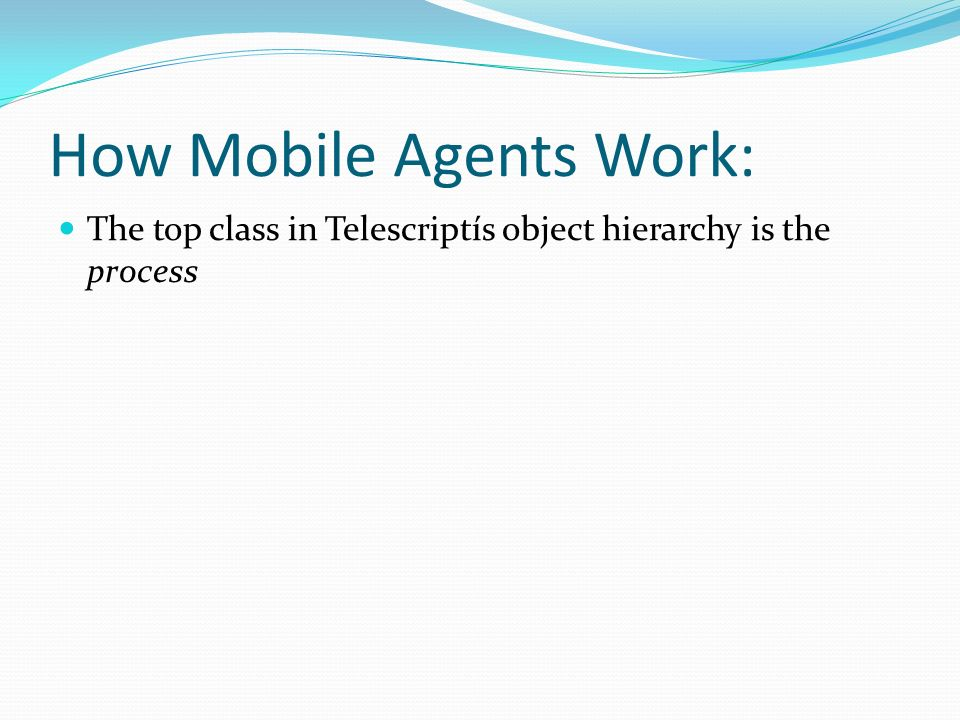 How Mobile Agents Work: The top class in Telescriptís object hierarchy is the process