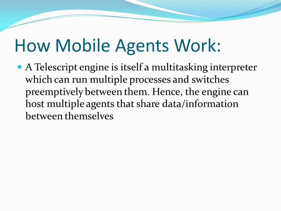 How Mobile Agents Work: A Telescript engine is itself a multitasking interpreter which can run multiple processes and switches preemptively between them.