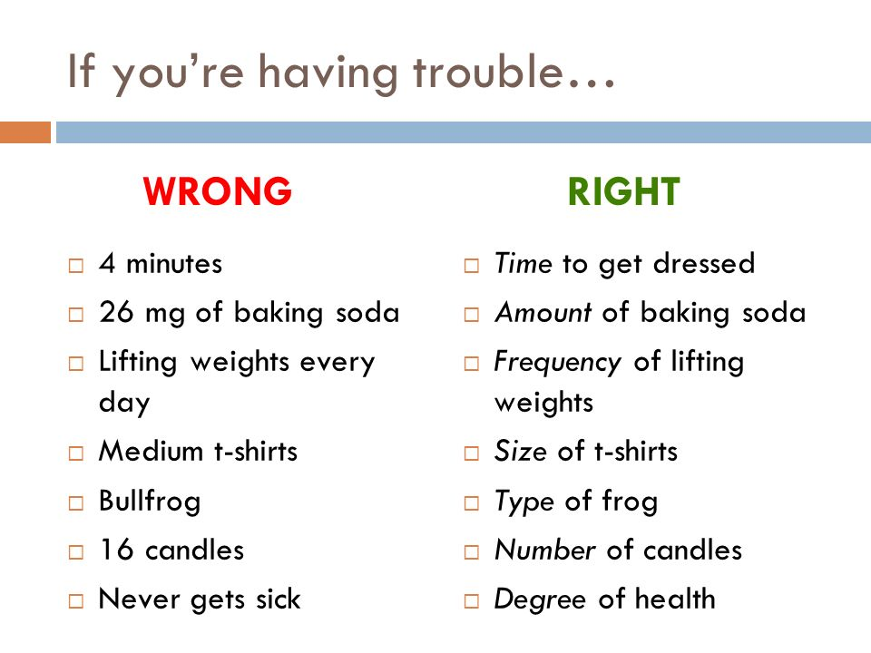 If youre having trouble… 4 minutes 26 mg of baking soda Lifting weights every day Medium t-shirts Bullfrog 16 candles Never gets sick Time to get dressed Amount of baking soda Frequency of lifting weights Size of t-shirts Type of frog Number of candles Degree of health WRONGRIGHT