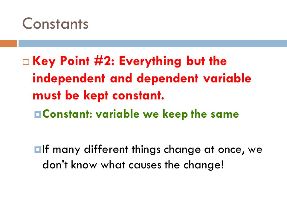 Constants Key Point #2: Everything but the independent and dependent variable must be kept constant.