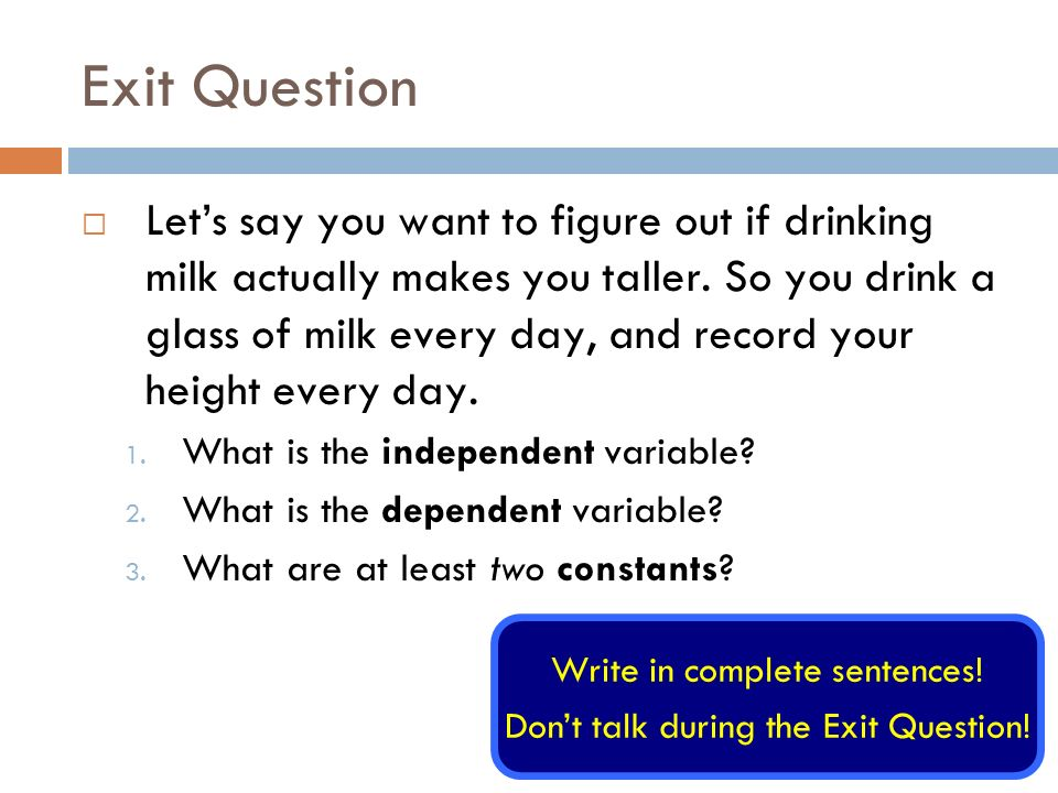 Exit Question Lets say you want to figure out if drinking milk actually makes you taller.
