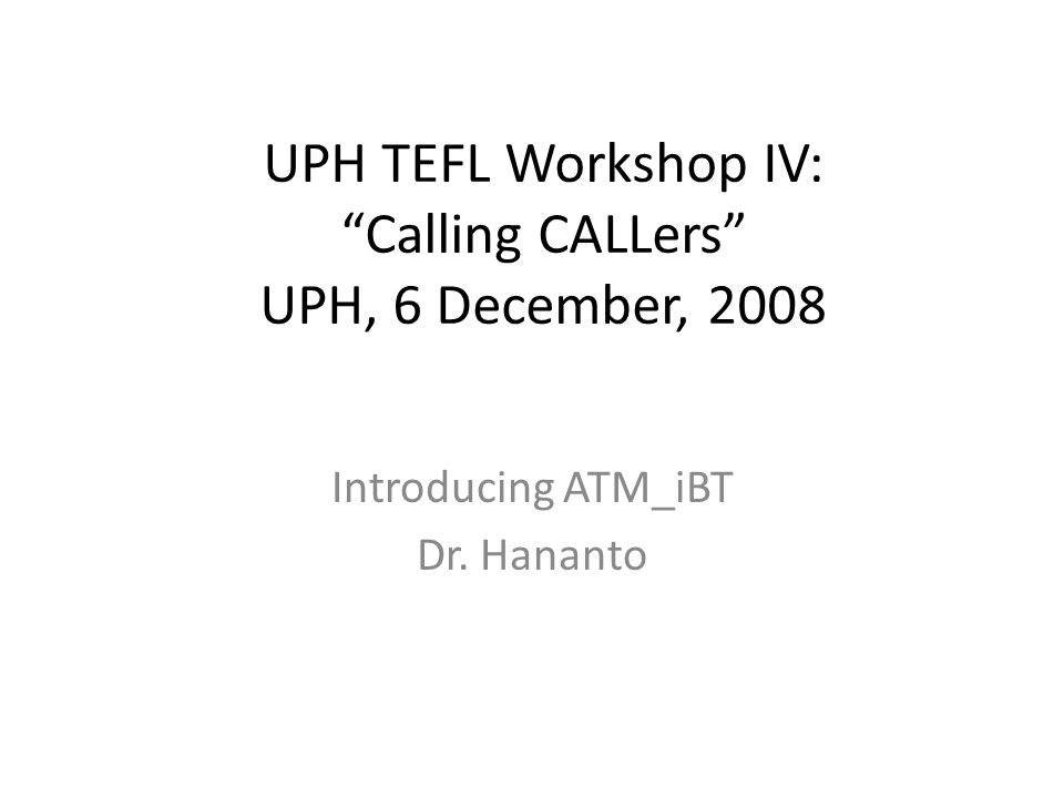 UPH TEFL Workshop IV: Calling CALLers UPH, 6 December, 2008 Introducing ATM_iBT Dr. Hananto