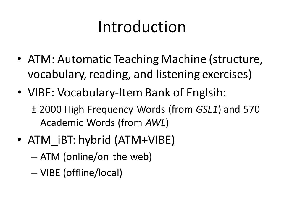 Introduction ATM: Automatic Teaching Machine (structure, vocabulary, reading, and listening exercises) VIBE: Vocabulary-Item Bank of Englsih: ± 2000 High Frequency Words (from GSL1) and 570 Academic Words (from AWL) ATM_iBT: hybrid (ATM+VIBE) – ATM (online/on the web) – VIBE (offline/local)