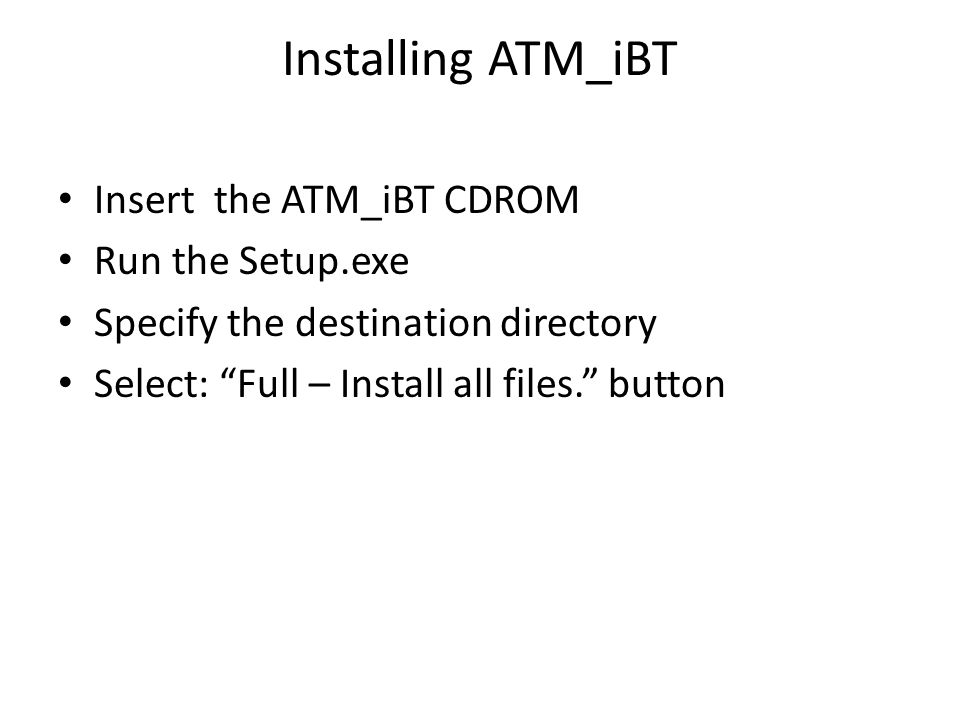 Installing ATM_iBT Insert the ATM_iBT CDROM Run the Setup.exe Specify the destination directory Select: Full – Install all files.