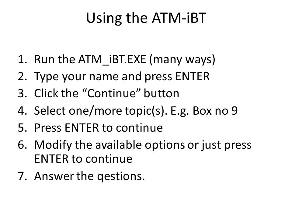 Using the ATM-iBT 1.Run the ATM_iBT.EXE (many ways) 2.Type your name and press ENTER 3.Click the Continue button 4.Select one/more topic(s).