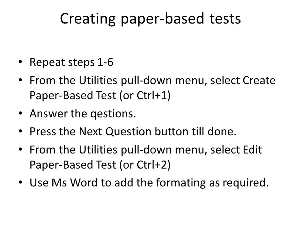 Creating paper-based tests Repeat steps 1-6 From the Utilities pull-down menu, select Create Paper-Based Test (or Ctrl+1) Answer the qestions.