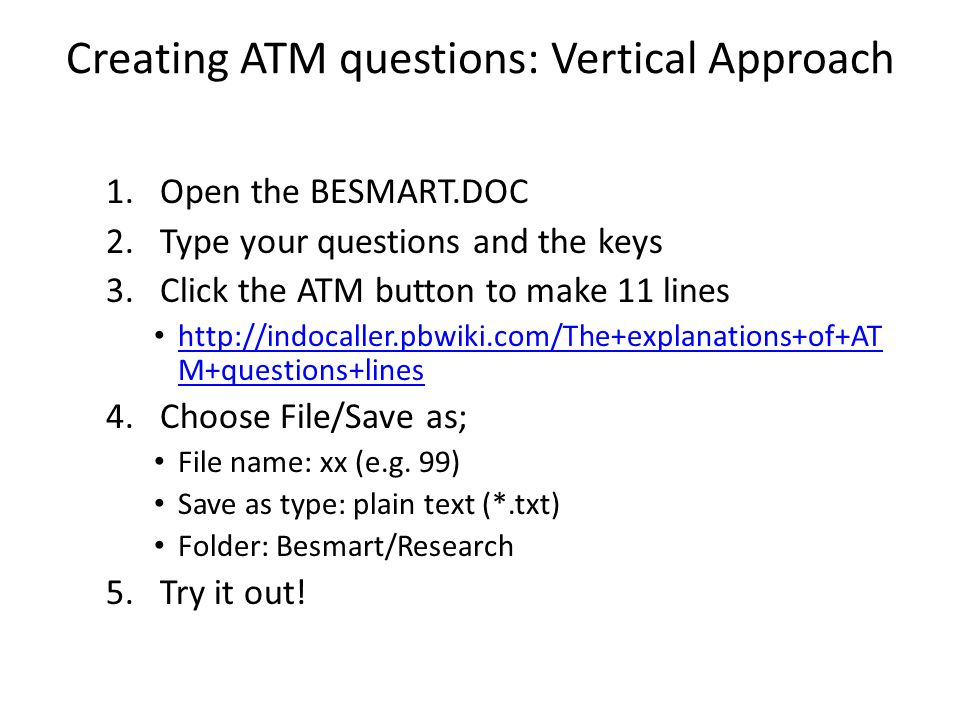Creating ATM questions: Vertical Approach 1.Open the BESMART.DOC 2.Type your questions and the keys 3.Click the ATM button to make 11 lines   M+questions+lines   M+questions+lines 4.Choose File/Save as; File name: xx (e.g.
