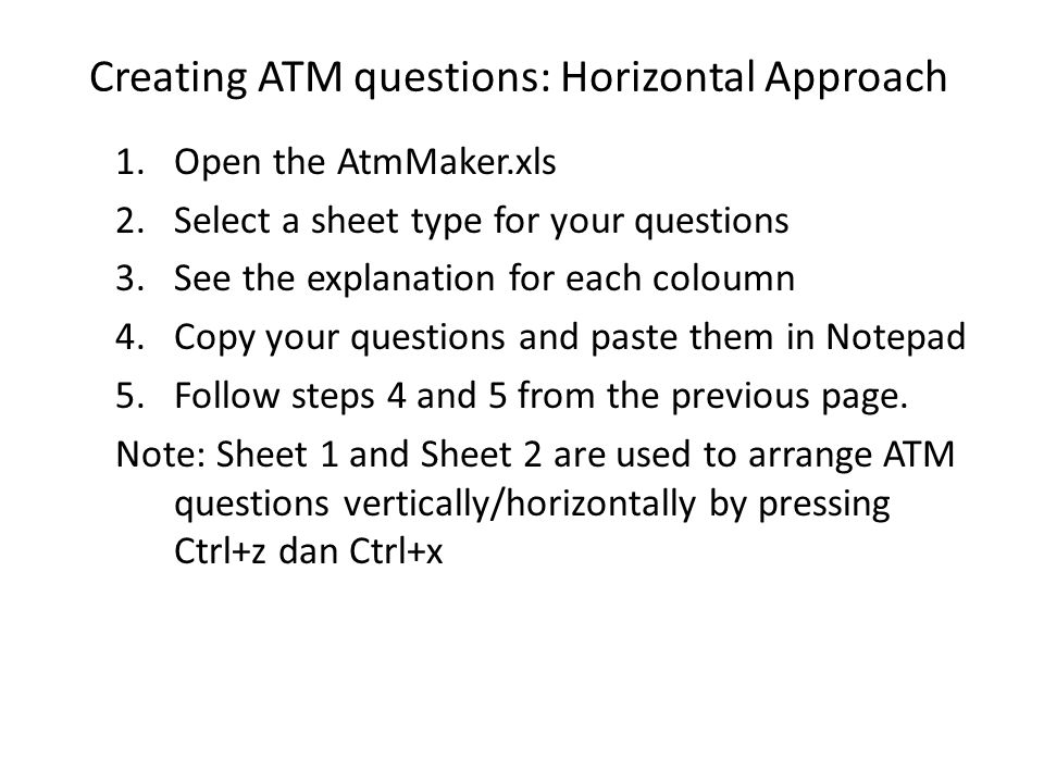 Creating ATM questions: Horizontal Approach 1.Open the AtmMaker.xls 2.Select a sheet type for your questions 3.See the explanation for each coloumn 4.Copy your questions and paste them in Notepad 5.Follow steps 4 and 5 from the previous page.