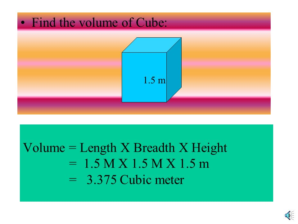 Volume = length X breadth x height = 20 X 5 X 10 = 1000Cubic CM 20 Cm 10 cm 5 cm