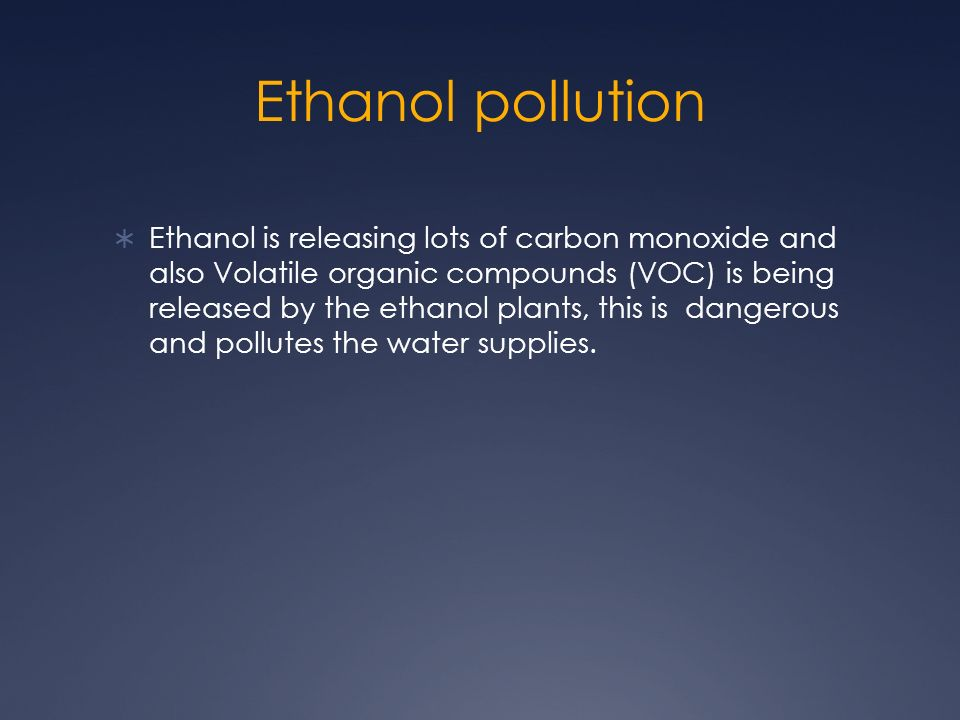 Ethanol pollution Ethanol is releasing lots of carbon monoxide and also Volatile organic compounds (VOC) is being released by the ethanol plants, this is dangerous and pollutes the water supplies.