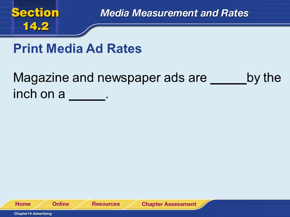 Print Media Ad Rates Magazine and newspaper ads are _____by the inch on a _____.