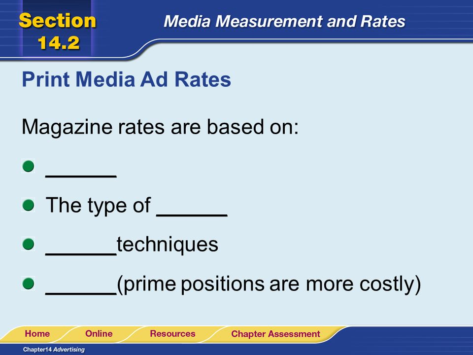 Print Media Ad Rates Magazine rates are based on: ______ The type of ______ ______techniques ______(prime positions are more costly)