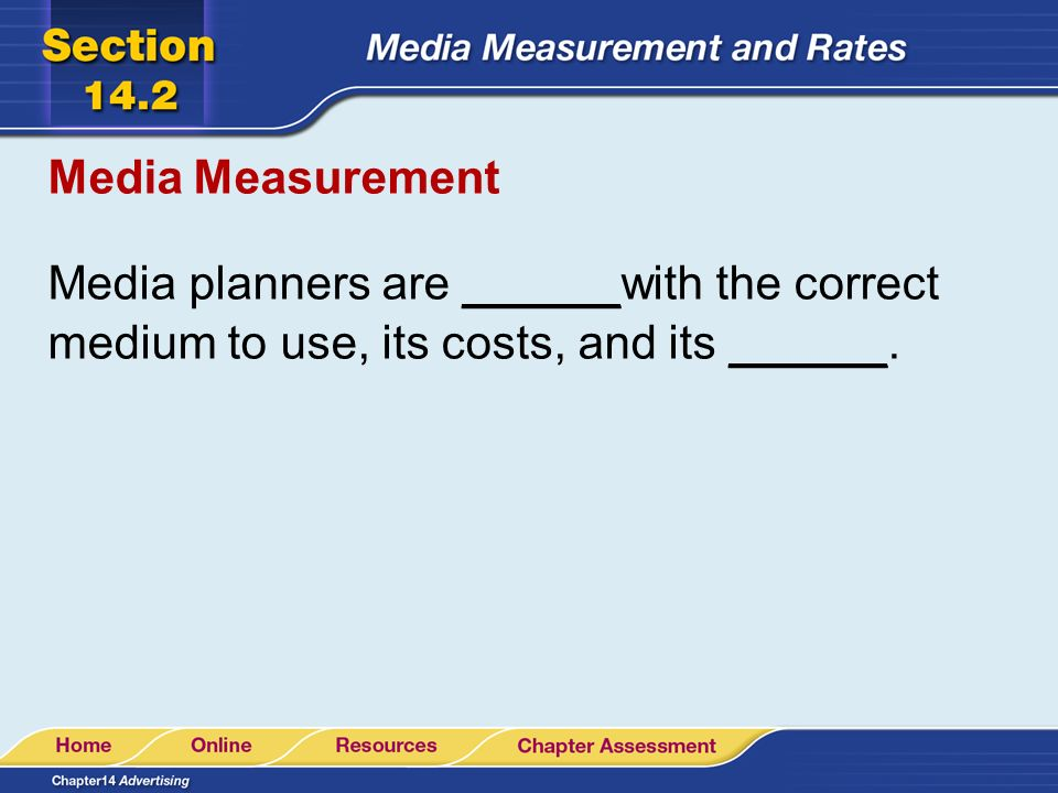 Media Measurement Media planners are ______with the correct medium to use, its costs, and its ______.