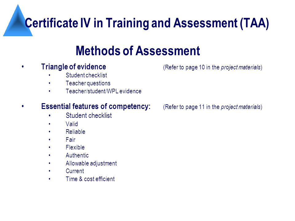 Certificate IV in Training and Assessment (TAA) Triangle of evidence (Refer to page 10 in the project materials ) Student checklist Teacher questions Teacher/student/WPL evidence Essential features of competency: (Refer to page 11 in the project materials ) Student checklist Valid Reliable Fair Flexible Authentic Allowable adjustment Current Time & cost efficient Methods of Assessment