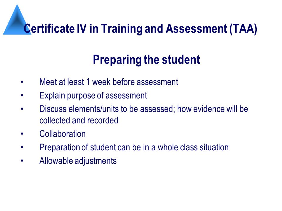 Certificate IV in Training and Assessment (TAA) Meet at least 1 week before assessment Explain purpose of assessment Discuss elements/units to be assessed; how evidence will be collected and recorded Collaboration Preparation of student can be in a whole class situation Allowable adjustments Preparing the student