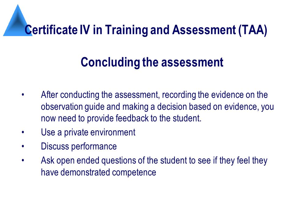 Certificate IV in Training and Assessment (TAA) After conducting the assessment, recording the evidence on the observation guide and making a decision based on evidence, you now need to provide feedback to the student.