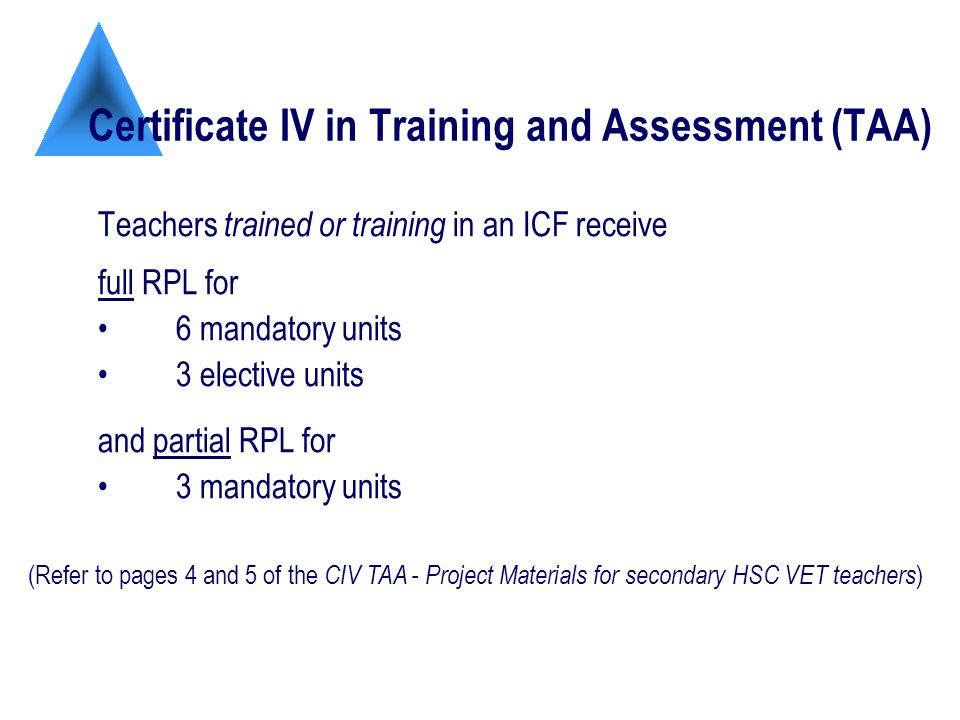 Certificate IV in Training and Assessment (TAA) Teachers trained or training in an ICF receive full RPL for 6 mandatory units 3 elective units and partial RPL for 3 mandatory units (Refer to pages 4 and 5 of the CIV TAA - Project Materials for secondary HSC VET teachers )