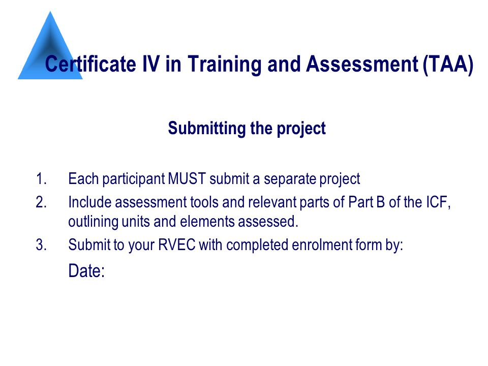 Certificate IV in Training and Assessment (TAA) Submitting the project 1.Each participant MUST submit a separate project 2.Include assessment tools and relevant parts of Part B of the ICF, outlining units and elements assessed.