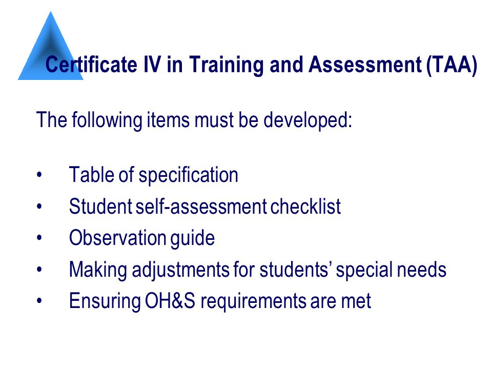 Certificate IV in Training and Assessment (TAA) The following items must be developed: Table of specification Student self-assessment checklist Observation guide Making adjustments for students special needs Ensuring OH&S requirements are met