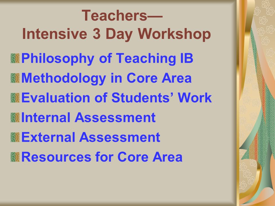 Teachers Intensive 3 Day Workshop Philosophy of Teaching IB Methodology in Core Area Evaluation of Students Work Internal Assessment External Assessment Resources for Core Area