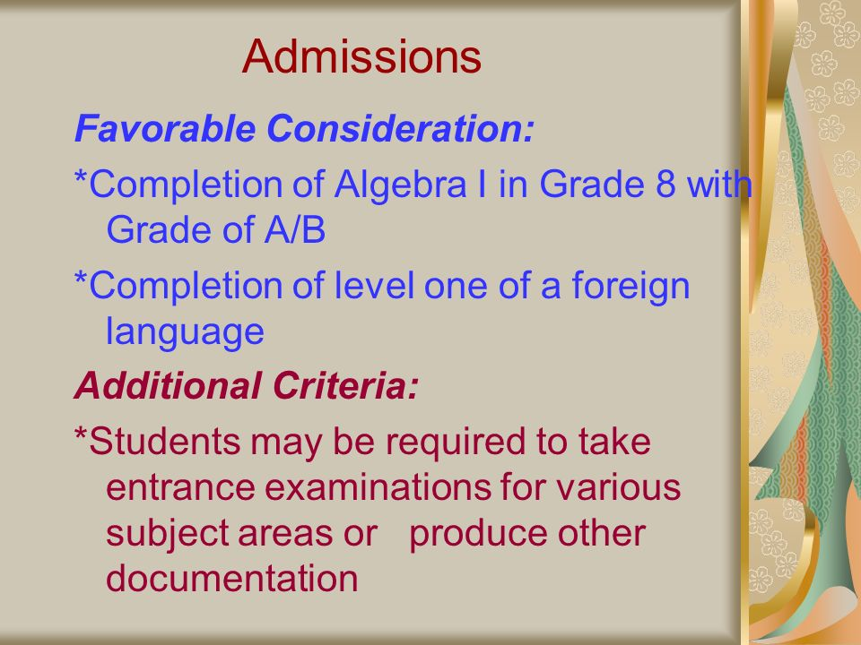 Admissions Favorable Consideration: *Completion of Algebra I in Grade 8 with Grade of A/B *Completion of level one of a foreign language Additional Criteria: *Students may be required to take entrance examinations for various subject areas or produce other documentation