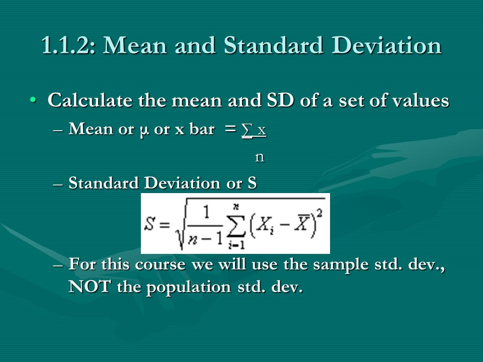 1.1.2: Mean and Standard Deviation Calculate the mean and SD of a set of valuesCalculate the mean and SD of a set of values –Mean or μ or x bar = x n –Standard Deviation or S –For this course we will use the sample std.
